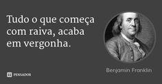 Tudo o que começa com raiva, acaba em vergonha. — Benjamin Franklin