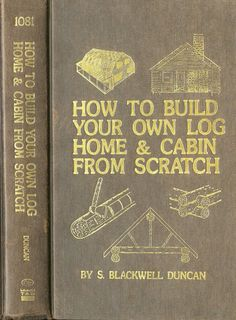 How To Build Your Own Log Home and Cabin From Scratch    by S. Blackwell Duncan, published 1978. $30.00, via Etsy.