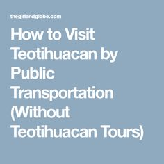How to Visit Teotihuacan by Public Transportation (Without Teotihuacan Tours)