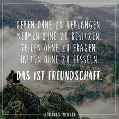 Geben ohne zu Verlangen. Nehmen ohne zu besitzen. Teilen ohne zu Fragen. Halten ohne zu fesseln. Das ist Freundschaft.