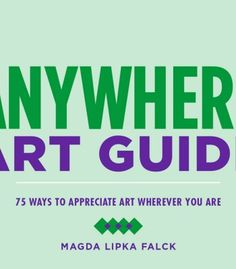 Anywhere Art Guide: 75 Ways To Appreciate Art Wherever You Are PDF
