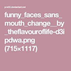 funny_faces_sans_mouth_change__by_theflavouroflife-d3ipdwa.png (715×1117)
