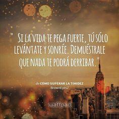 """""""Si la vida te pega fuerte, tú solo levántate y sonríe. Demuéstrale que nada te podrá derribar"""""""