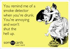 You remind me of a smoke detector when you're drunk. You're annoying and won't shut the hell up.