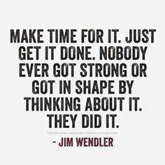 Make time for it. No body ever got strong or got in shape by thinking about it. They did it.