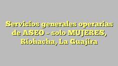 Servicios generales operarias de ASEO - solo MUJERES, Riohacha, La Guajira
