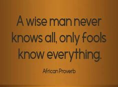 A wise man never knows all, only fools know everything. ~ African Proverb