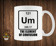 Funny Science Coffee Mug Chemistry Custom Mugs UM Element Of Confusion Cup Geek Nerd Joke Periodic Table Of Elements University College - Science Shirts - Ideas of Science Shirts - When you're confused. Funny Coffee Mugs, Coffee Humor, Funny Mugs, Funny Gifts, Science Puns, Chemistry Jokes, Science Table, Science Shirts, Science Geek