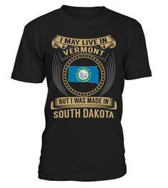 I May Live in Vermont But I Was Made in South Dakota State T-Shirt V3 #SouthDakotaShirts