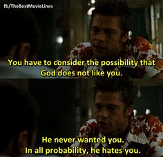 """""""You have to consider the possibility that God does not like you. He never wanted you. In all probability, he HATES you.""""  - Brad Pitt as Tyler Durden in Fight Club (1999)."""