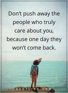 life lessons don't push away the people who truly care about you, because one day they won't come back.