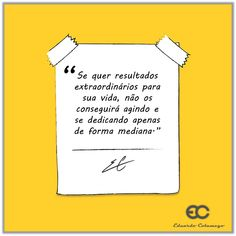 """""""Se quer resultados extraordinários para sua vida, não os conseguirá agindo e se dedicando apenas de forma mediana."""" (Eduardo Colamego)"""
