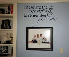 love this quote for above a bunch of family photos on a wall.