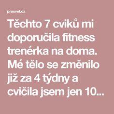 Těchto 7 cviků mi doporučila fitness trenérka na doma. Mé tělo se změnilo již za 4 týdny a cvičila jsem jen 10 minut denně! -