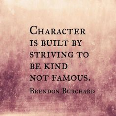 Character is being built by trying to be kind, not famous. — Brendon Burchard