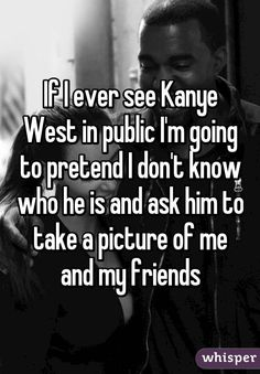 If I ever see Kanye West in public I'm going to pretend I don't know who he is and ask him to take a picture of me and my friends
