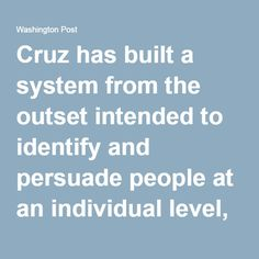 Cruz has built a system from the outset intended to identify and persuade people at an individual level, a system that may end up being more important in the voting-behind-the-voting than in the primary and caucus results themselves.