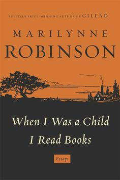 When I Was a Child I Read Books: Essays, Marilynne Robinson  Author of the Pulitzer Prize–winning Gilead, Robinson is already a legend in her own right, and these essays on the state of the world are as tightly imagined and insightful as ever.
