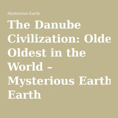 The Danube Civilization: Oldest in the World – Mysterious Earth