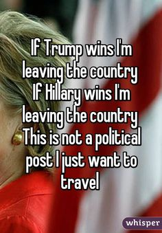 """""""If Trump wins I'm leaving the country If Hillary wins I'm leaving the country This is not a political post I just want to travel """""""