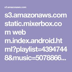 s3.amazonaws.com static.mixerbox.com web m.index.android.html?playlist=43947448&music=50788666&seed=1605347584