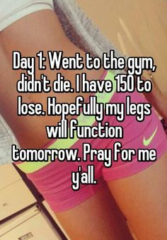 """Day 1: Went to the gym, didn't die. I have 150 to lose. Hopefully my legs will function tomorrow. Pray for me y'all."""