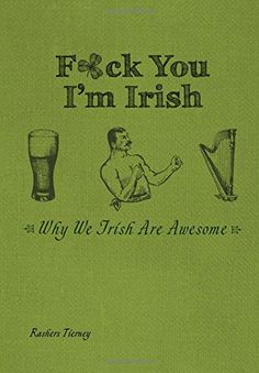 F*ck You, I'm Irish: Why We Irish Are Awesome by Rashers ... https://smile.amazon.com/dp/1612434061/ref=cm_sw_r_pi_dp_x_iCrfybDE5MQ9H