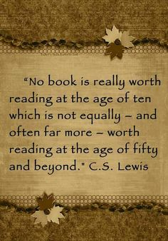 """No book is really worth reading at the age of ten which is not equally – and often far more – worth reading at the age of fifty and beyond."" ― C.S. Lewis"