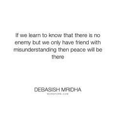 """Debasish Mridha - """"If we learn to know that there is no enemy but we only have friend with misunderstanding..."""". life, inspirational, truth, philosophy, wisdom, happiness, hope, knowledge, education, quotes, intelligence, love"""