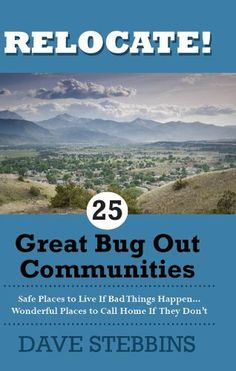 Relocate! 25 Great Bug Out Communities: Safe Places To Live If Bad Things Happen - Wonderful Places To Call Home If They Don't. by Dave Stebbins, http://www.amazon.com/dp/B007SZUS8Y/ref=cm_sw_r_pi_dp_epKFrb0EFSTJT