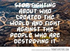 Stop fighting about who created the world and fight against the people who are destroying it. #quotes