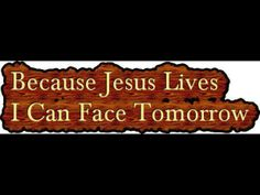 Because Jesus lives I can face tomorrow.