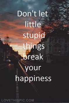 Dont let stupid things break your happiness life quotes quotes quote life happiness inspirational tumblr motivational life lessons text