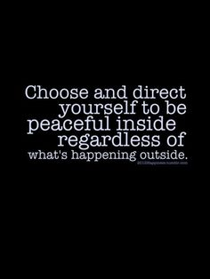 Choose and direct yourself to be peaceful inside regardless of what's happening outside.