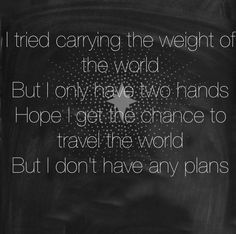 Hope I get the chance to travel the world. but I don't have any plans