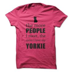 """If only people were as unconditionally loyal, loving, and sympathetic as our canine friends, the world would be a much better place, wouldnt it!? Design reads, """"The More People I Meet, The More I Love My Yorkie"""""""