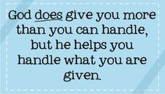 God DOES give you more than you can handle God DOES give you more than you can handle