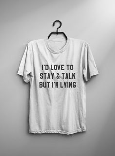 I'd love to stay and talk but I'm lying  tshirt • Sweatshirt • jumper • crewneck • sweater • Clothes Casual Outift for • teens • movies • girls • women • summer • fall • spring • winter • outfit ideas • hipster • dates • school • back to school • parties • Polyvores • facebook • accessories • Tumblr Teen Grunge Fashion Graphic Tee Shirt