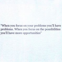 When you focus on your problems, you have more problems.