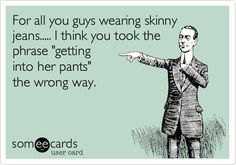 Funny Flirting Ecard: For all you guys wearing skinny jeans..... I think you took the phrase 'getting into her pants' the wrong way.