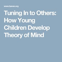 Tuning In to Others: How Young Children Develop Theory of Mind