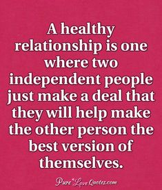 A healthy relationship is one where two independent people just make a deal that they will help make the other person the best version of themselves. #purelovequotes