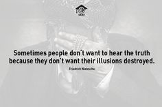 'Sometimes people don't want to hear the truth because they don't want their illusions destroyed.' Friedrich Nietzsche