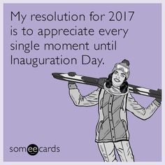 my resolution for 2017 is to appreciate every single moment until inauguration day
