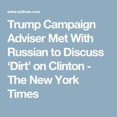 Trump Campaign Adviser Met With Russian to Discuss 'Dirt' on Clinton - The New York Times
