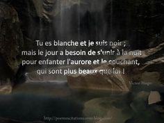 """Victor Hugo """" Tu es blanche et je suis noir; mais le jour a besoin de s'unir à la nuit pour enfanter l'aurore et le couchant, qui sont plus beaux que lui!"""" Victor Hugo"""
