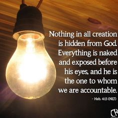 If nothing is hidden from his sight then why do we pretend? God is interested in the details of your life. He wants to hear about your struggles. Not to shame but to set you free. The next time you push the sin further into the darkness remember God illuminates all. Instead of hiding take it to God.  He can't heal what we hide.  Hebrews 4:13 13 Nothing in all creation is hidden from God. Everything is naked and exposed before his eyes and he is the one to whom we are accountable…