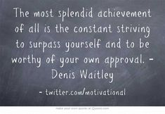The most splendid achievement of all is the constant striving to surpass yourself and to be worthy of your own approval. Own Quotes, Success Quotes, Life Quotes, Motivational Quotes For Students, Daughter Quotes, Note To Self, Attitude Quotes, Spiritual Quotes, Inspirational Quotes
