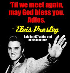 """""""Til we meet again may God bless you, Adios"""" - Elvis Presley (Said in 1977 at the end of his last tour) Elvis Presley Quotes, Elvis Presley Pictures, Elvis Quotes, Priscilla Presley, People Quotes, True Quotes, Elvis Presley Grandchildren, Cute Meaningful Quotes, Freddy Rodriguez"""
