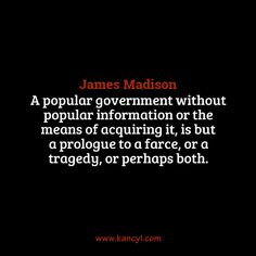 """""""A popular government without popular information or the means of acquiring it, is but a prologue to a farce, or a tragedy, or perhaps both."""", James Madison"""